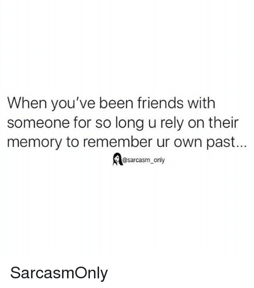 Friends, Funny, and Memes: When you've been friends with  someone for so long u rely on their  memory to remember ur own past...  @sarcasm_only SarcasmOnly