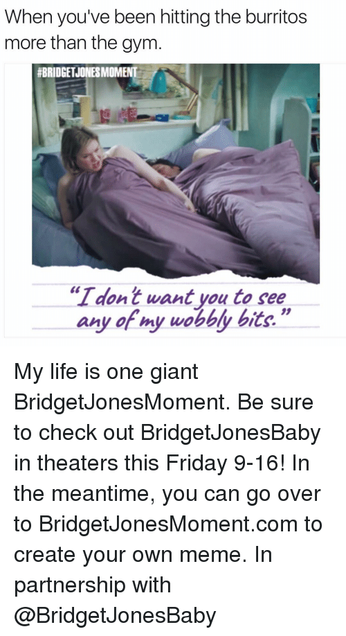 """Creat Your Own Meme: When you've been hitting the burritos  more than the gym  #BRIDGET JONESMOMENT  """"I dont want you to see  any of my wobbly bits."""" My life is one giant BridgetJonesMoment. Be sure to check out BridgetJonesBaby in theaters this Friday 9-16! In the meantime, you can go over to BridgetJonesMoment.com to create your own meme. In partnership with @BridgetJonesBaby"""