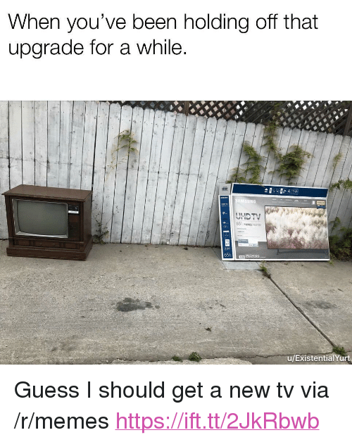 """Memes, Guess, and Been: When you've been holding off that  upgrade for a while  Ce  65  u/ExistentialYurt <p>Guess I should get a new tv via /r/memes <a href=""""https://ift.tt/2JkRbwb"""">https://ift.tt/2JkRbwb</a></p>"""