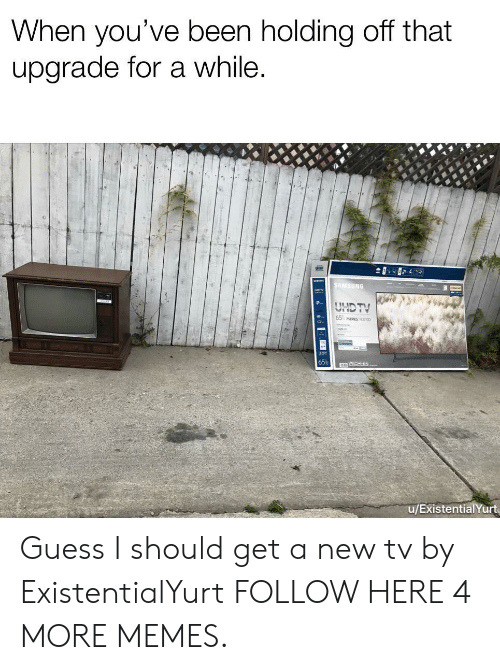 Dank, Memes, and Target: When you've been holding off that  upgrade for a while  Ce  65  u/ExistentialYurt Guess I should get a new tv by ExistentialYurt FOLLOW HERE 4 MORE MEMES.