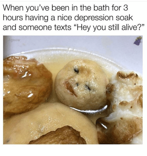 """Alive, Depression, and Texts: When you've been in the bath for 3  hours having a nice depression soak  and someone texts """"Hey you still alive?""""  1)"""