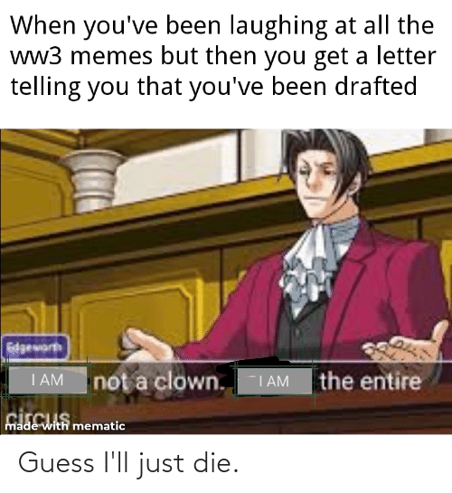 Guess Ill Just Die: When you've been laughing at all the  ww3 memes but then you get a letter  telling you that you've been drafted  dgeworh  I AM  the entire  not a clown.  I AM  made with mematic Guess I'll just die.