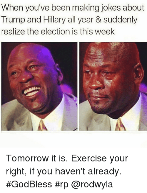 memes: When you've been making jokes about  Trump and Hillary all year & suddenly  realize the election is this week Tomorrow it is. Exercise your right, if you haven't already. #GodBless #rp @rodwyla
