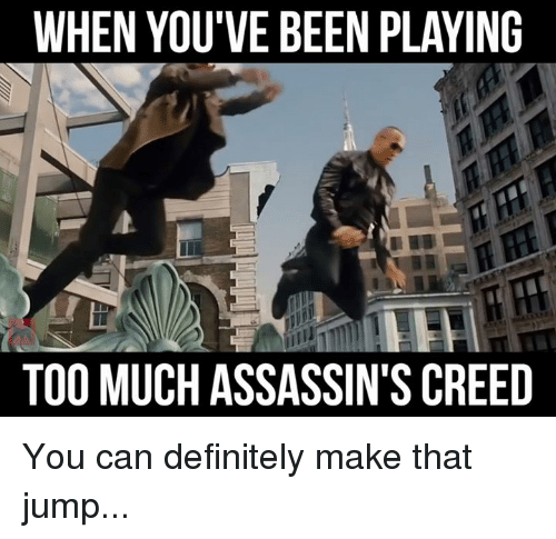 assassin creed: WHEN YOU'VE BEEN PLAYING  TOO MUCH ASSASSIN'S CREED You can definitely make that jump...