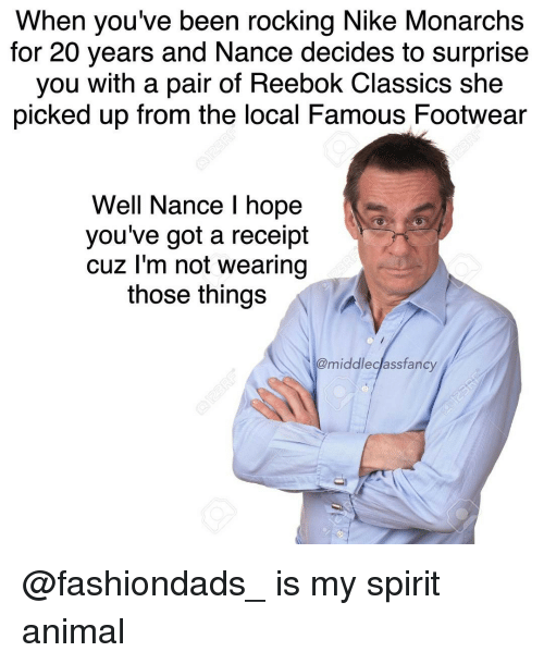 Memes, Nike, and Reebok: When you've been rocking Nike Monarchs  for 20 years and Nance decides to surprise  you with a pair of Reebok Classics she  picked up from the local Famous Footwear  Well Nance l hope  you've got a receipt  cuz I'm not wearing  those things  @middleclassfancy @fashiondads_ is my spirit animal