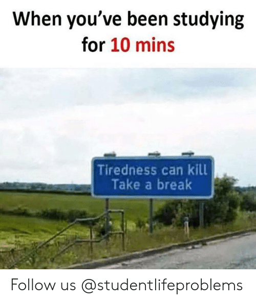 tiredness: When you've been studying  for 10 mins  Tiredness can kill  Take a break Follow us @studentlifeproblems