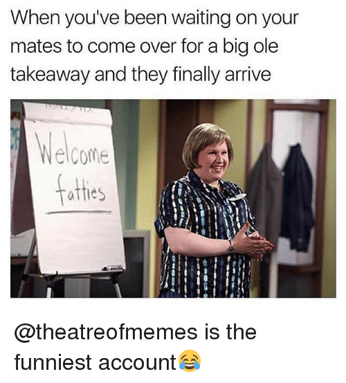 Come Over, British, and Waiting...: When you've been waiting on your  mates to come over for a big ole  takeaway and they finally arrive  Welcome  afties @theatreofmemes is the funniest account😂
