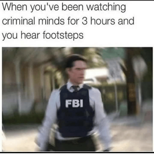 Criminal Minds: When you've been watching  criminal minds for 3 hours and  you hear footsteps  FBI