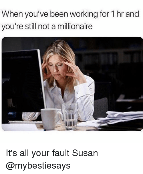 Girl Memes, Been, and Working: When you've been working for 1 hr and  you're still not a millionaire  LIII It's all your fault Susan @mybestiesays