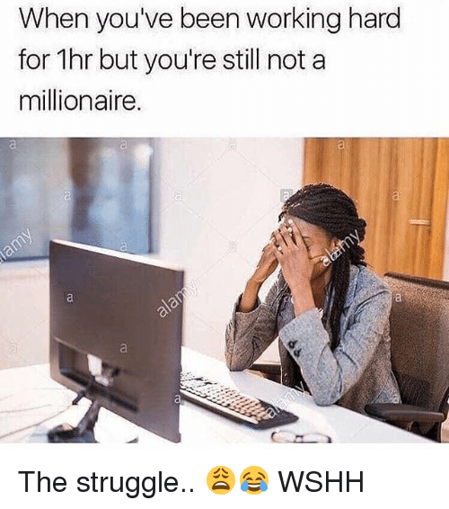 Memes, Struggle, and Wshh: When you've been working hard  for 1hr but you're still not a  millionaire.  ai The struggle.. 😩😂 WSHH