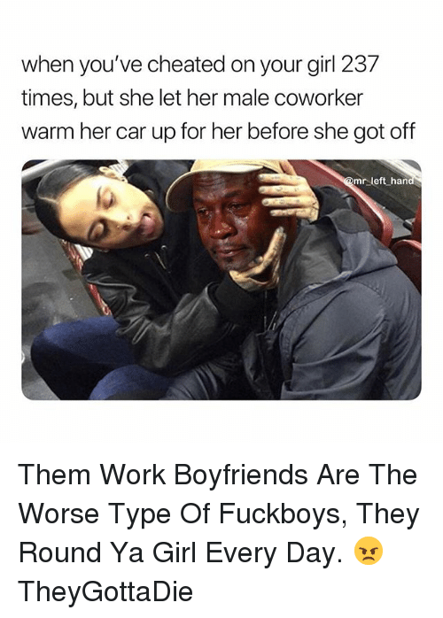 Work, Girl, and Your Girl: when you've cheated on your girl 237  times, but she let her male coworker  warm her car up for her before she got off  @mr left han Them Work Boyfriends Are The Worse Type Of Fuckboys, They Round Ya Girl Every Day. 😠 TheyGottaDie