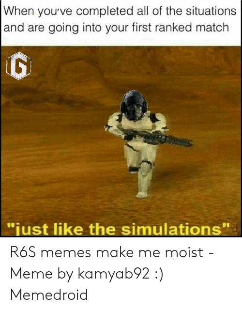 "You Make Me Moist Meme: When youve completed all of the situations  and are going into your first ranked match  ""just like the simulations'"" R6S memes make me moist - Meme by kamyab92 :) Memedroid"