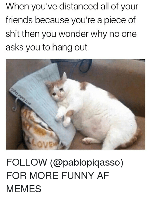 Pieces Of Shits: When you've distanced all of your  friends because you're a piece of  shit then you wonder why no one  asks you to hang out FOLLOW (@pablopiqasso) FOR MORE FUNNY AF MEMES