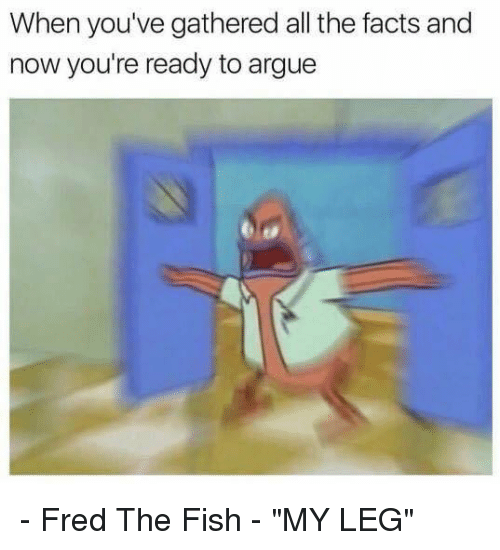"""Arguing, Funny, and Fish: When you've gathered all the facts and  now you're ready to argue - Fred The Fish - """"MY LEG"""""""