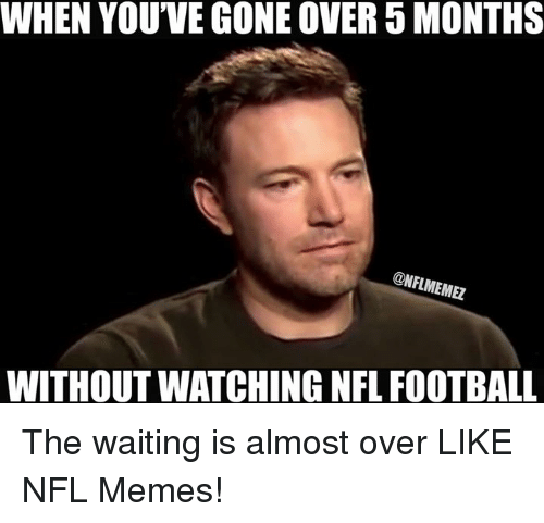 Nfl Football: WHEN YOU'VE GONE OVER 5 MONTHS  ONFLMEMEZ  WITHOUTWATCHING NFL FOOTBALL The waiting is almost over LIKE NFL Memes!