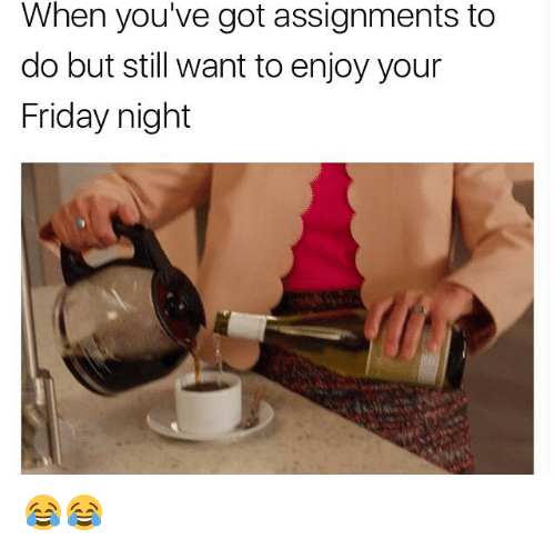 Friday, Memes, and 🤖: When you've got assignments to  do but still want toenjoy your  Friday night 😂😂