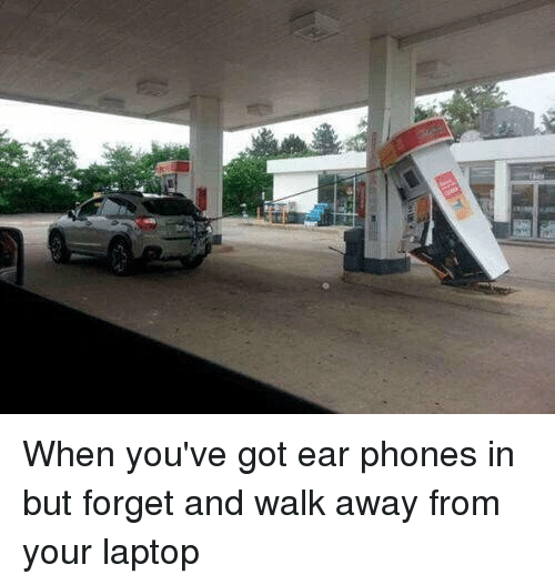 🤖: When you've got ear phones in but forget and walk away from your laptop