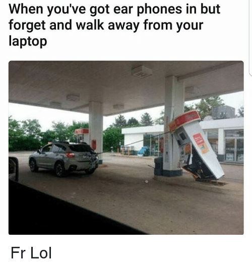 Lol, Memes, and Laptop: When you've got ear phones in but  forget and walk away from your  laptop Fr Lol