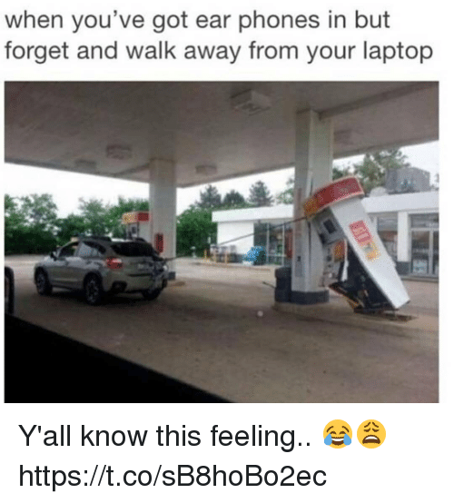 Memes, Laptop, and 🤖: when you've got ear phones in but  forget and walk away from your laptop Y'all know this feeling.. 😂😩 https://t.co/sB8hoBo2ec