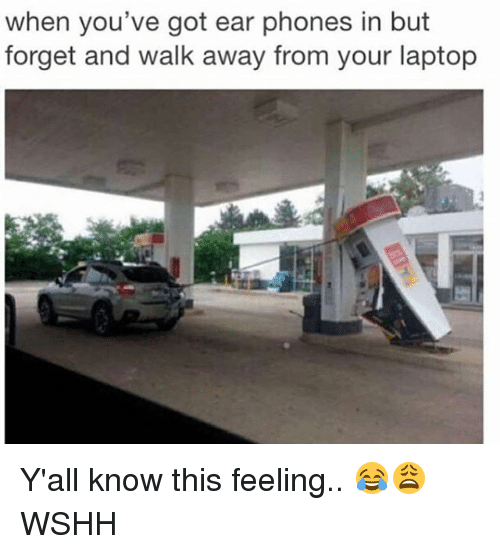 Memes, Wshh, and Laptop: when you've got ear phones in but  forget and walk away from your laptop Y'all know this feeling.. 😂😩 WSHH