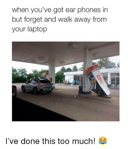 Memes, Too Much, and Laptop: when you've got ear phones in  but forget and walk away fronm  your laptop I've done this too much! 😂