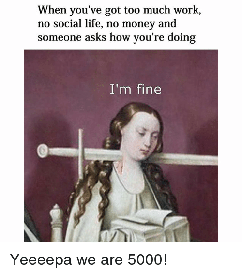 Life, Money, and Too Much: When you've got too much work,  no social life, no money and  someone asks how you're doing  I'm fine Yeeeepa we are 5000!