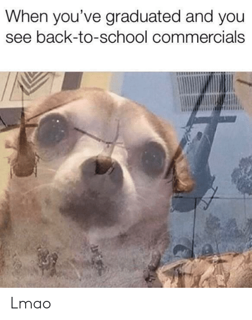 Graduated: When you've graduated and you  see back-to-school commercials Lmao