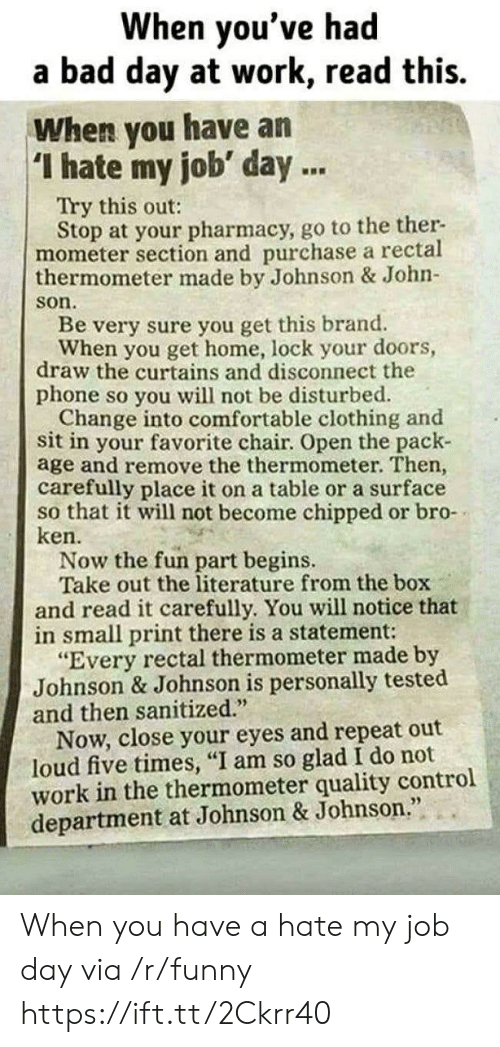 """Curtains: When you've had  a bad day at work, read this.  When you have an  I hate my job' day.  Try this out:  Stop at your pharmacy, go to the ther-  mometer section and purchase a rectal  thermometer made by Johnson & John-  son  Be very sure you get this brand.  When you get home, lock your doors,  draw the curtains and disconnect the  phone so you will not be disturbed.  Change into comfortable clothing and  sit in your favorite chair. Open the pack-  age and remove the thermometer. Then,  carefully place it on a table or a surface  so that it will not become chipped or bro-  ken.  Now the fun part begins.  Take out the literature from the box  and read it carefully. You will notice that  in small print there is a statement:  """"Every rectal thermometer made by  Johnson & Johnson is personally tested  and then sanitized.  Now, close your eyes and repeat out  loud five times, """"I am so glad I do not  work in the thermometer quality control  department at Johnson & Johnson When you have a hate my job day via /r/funny https://ift.tt/2Ckrr40"""