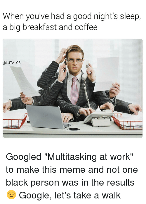 "Memes, Work, and Black: When you've had a good night's sleep,  a big breakfast and coffee  @LUTALO8 Googled ""Multitasking at work"" to make this meme and not one black person was in the results 😒 Google, let's take a walk"