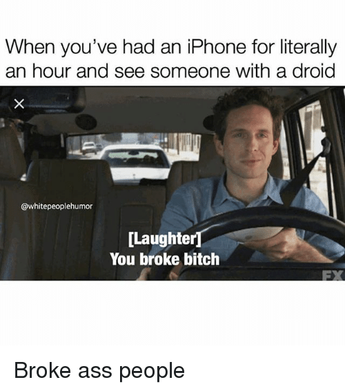 Ass, Bitch, and Iphone: When you've had an iPhone for literally  an hour and see someone with a droid  @whitepeoplehumor  [Laughter  You broke bitch  FX Broke ass people