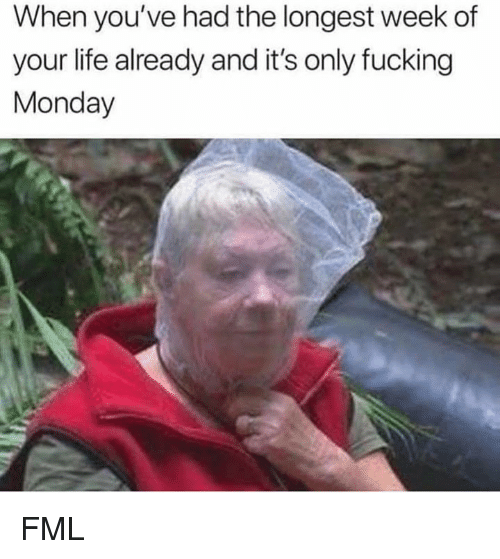 FML: When you've had the longest week of  your life already and it's only fucking  Monday FML