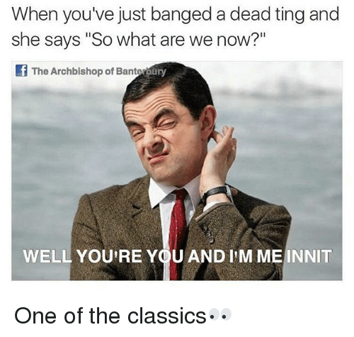 """British, Classics, and One: When you've just banged a dead ting and  she says """"So what are we now?""""  The Archbishop of Banter  oary  WELL YOU'RE YOU AND I'M ME INNIT One of the classics👀"""