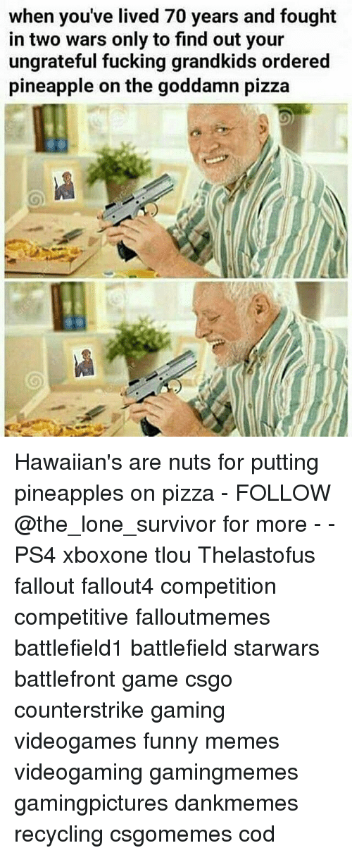 Pineappl: when you've lived 70 years and fought  in two wars only to find out your  ungrateful fucking grandkids ordered  pineapple on the goddamn pizza Hawaiian's are nuts for putting pineapples on pizza - FOLLOW @the_lone_survivor for more - - PS4 xboxone tlou Thelastofus fallout fallout4 competition competitive falloutmemes battlefield1 battlefield starwars battlefront game csgo counterstrike gaming videogames funny memes videogaming gamingmemes gamingpictures dankmemes recycling csgomemes cod