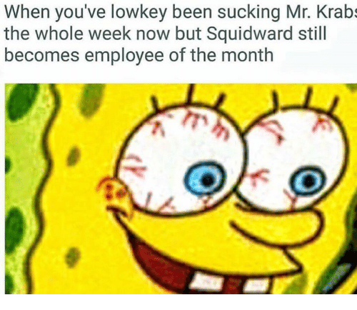 Mr. Krabs, SpongeBob, and Squidward: When you've lowkey been sucking Mr. Krabs  the whole week now but Squidward still  becomes employee of the month