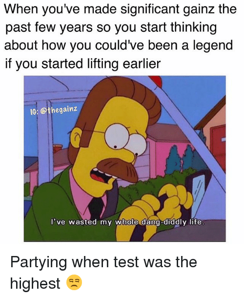 Life, Memes, and Test: When you've made significant gainz the  past few years so you start thinking  about how you could've been a legend  if you started lifting earlier  IG: @the gainz  I've wasted my whole dang-diddly life Partying when test was the highest 😒