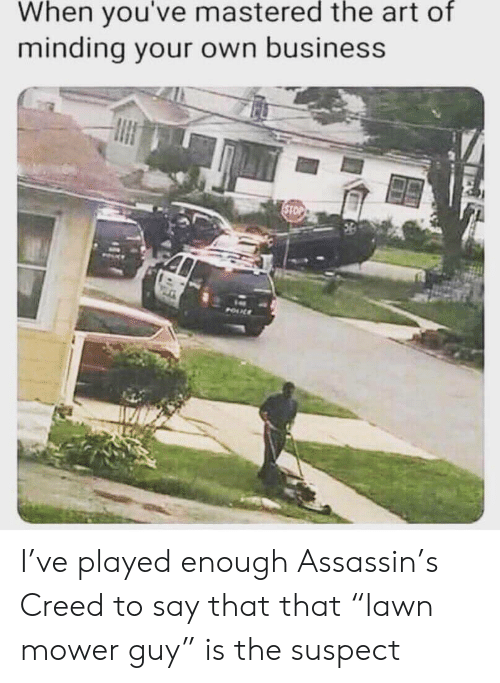 """assassin: When you've mastered the art of  minding your own business  STOP  POUL I've played enough Assassin's Creed to say that that """"lawn mower guy"""" is the suspect"""