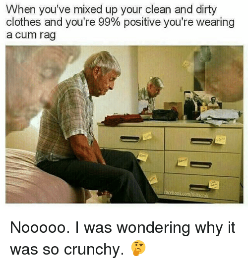 Clothes, Cum, and Memes: When you've mixed up your clean and dirty  clothes and you're 99% positive you're wearing  a cum rag  acebook comshits Nooooo. I was wondering why it was so crunchy. 🤔