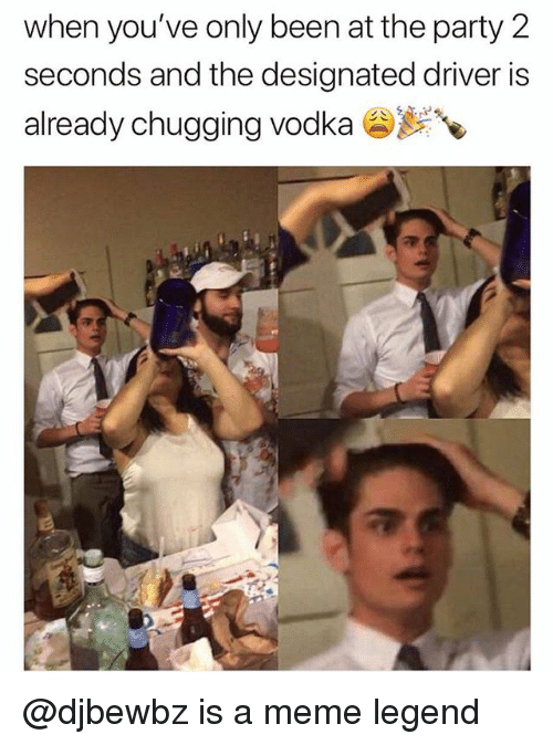 Meme, Party, and Vodka: when you've only been at the party 2  seconds and the designated driver is  already chugging vodka ) @djbewbz is a meme legend