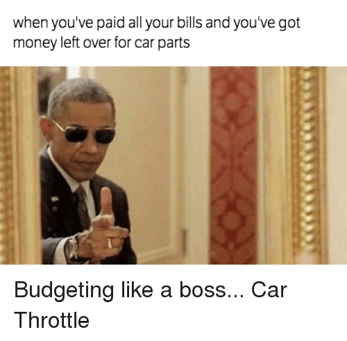 Money Left Over: when you've paid all your bills and you've got  money left over for car parts Budgeting like a boss... Car Throttle