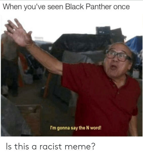 Racist Meme: When you've seen Black Panther once  I'm gonna say the N word! Is this a racist meme?