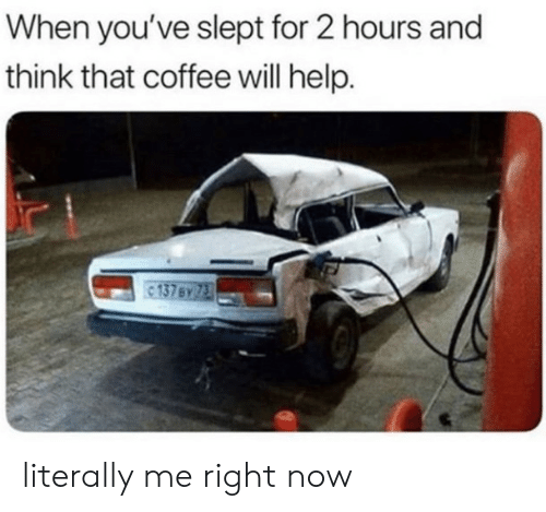 Literally Me: When you've slept for 2 hours and  think that coffee will help. literally me right now