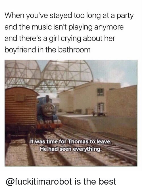 Crying, Party, and Boyfriend: When you've stayed too long at a party  and the music isn't playing anymore  and there's a girl crying about her  boyfriend in the bathroom  lt was time for Thomas to leave.  He had seen everything. @fuckitimarobot is the best