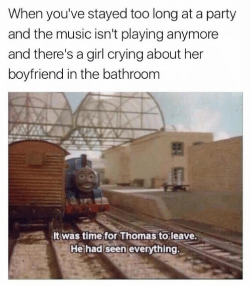 Crying, Party, and Boyfriend: When you've stayed too long at a party  and the music isn't playing anymore  and there's a girl crying about her  boyfriend in the bathroom  lt was time for Thomas to leave.  He had seen everything.