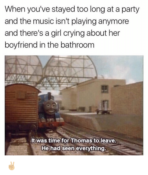 Memes, Boyfriend, and 🤖: When you've stayed too long at a party  and the music isn't playinganymore  and there's a girl crying about her  boyfriend in the bathroom  lt was time for Thomas to leave.  He had seen everything. ✌🏼