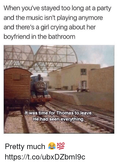 Crying, Memes, and Music: When you've stayed too long at a party  and the music isn't playing anymore  and there's a girl crying about her  boyfriend in the bathroom  was time for Thomas toleave.  He had seen everything. Pretty much 😂💯 https://t.co/ubxDZbmI9c