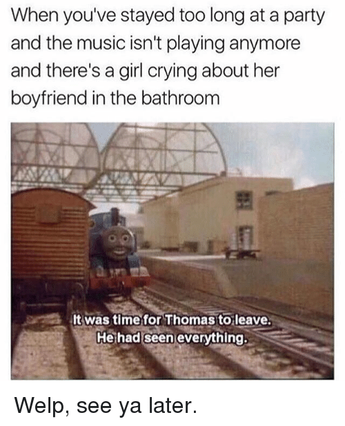 Crying, Memes, and Music: When you've stayed too long at a party  and the music isn't playing anymore  and there's a girl crying about her  boyfriend in the bathroom  lt Was time for Thomas to leave.  He had seen everything. Welp, see ya later.