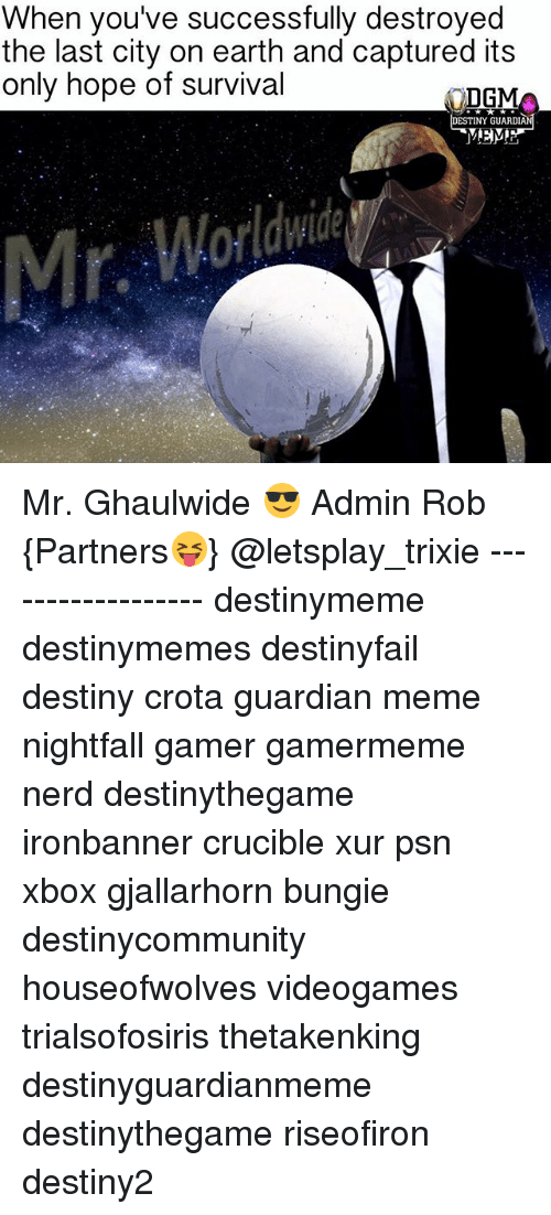 bungie: When you've successfully destroyed  the last city on earth and captured its  only hope of survival  DGM  DESTINY GUARDIA Mr. Ghaulwide 😎 Admin Rob {Partners😝} @letsplay_trixie ------------------ destinymeme destinymemes destinyfail destiny crota guardian meme nightfall gamer gamermeme nerd destinythegame ironbanner crucible xur psn xbox gjallarhorn bungie destinycommunity houseofwolves videogames trialsofosiris thetakenking destinyguardianmeme destinythegame riseofiron destiny2