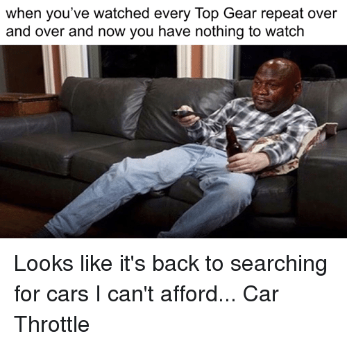 Top Gear: when you've watched every Top Gear repeat over  and over and now you have nothing to watch Looks like it's back to searching for cars I can't afford... Car Throttle