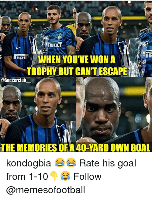 Memes, Goal, and 🤖: WHEN YOU'VE WON A  TROPHY BUT CANTESCAPE  IRIET  @Soccerclub  THE MEMORIES OF A40-YARD OWN GOAL kondogbia 😂😂 Rate his goal from 1-10👇😂 Follow @memesofootball