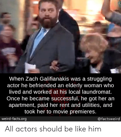 actors: When Zach Galifianakis was a struggling  actor he befriended an elderly woman who  lived and worked at his local laundromat.  Once he became successful, he got her an  apartment, paid her rent and utilities, and  took her to movie premieres.  weird-facts.org  @factsweird All actors should be like him